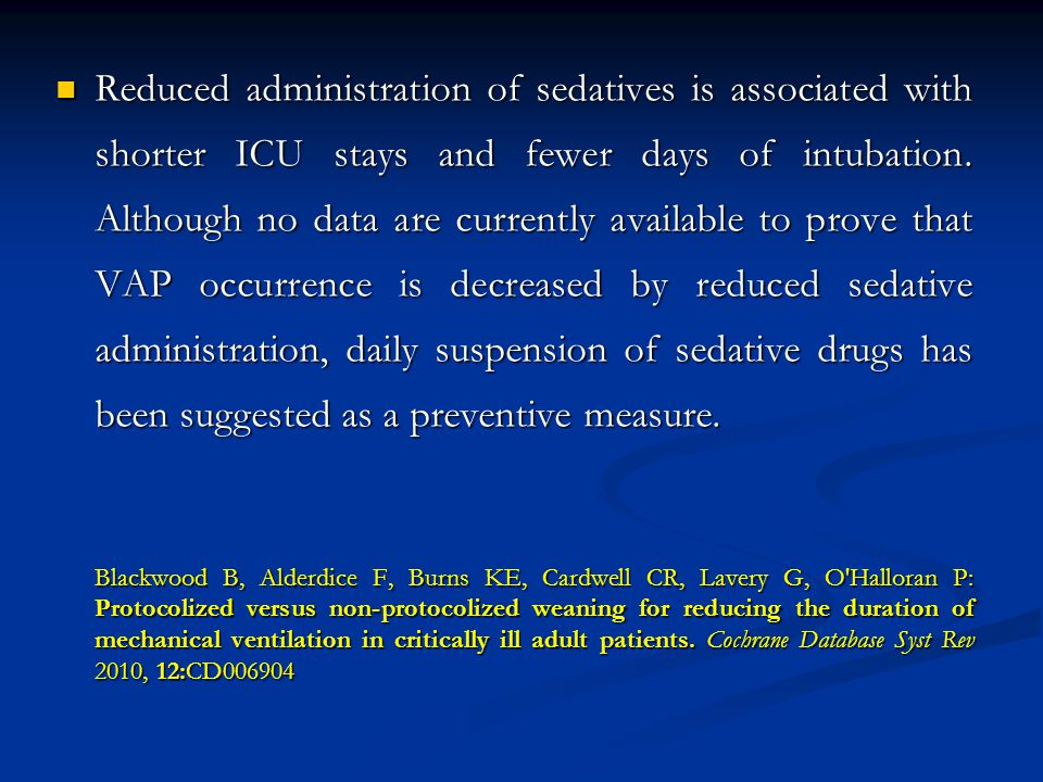 Reduced administration of sedatives is associated with shorter ICU stays and fewer days of intubation. Although no data are currently available to prove that VAP occurrence is decreased by reduced sedative administration, daily suspension of sedative drugs has been suggested as a preventive measure.