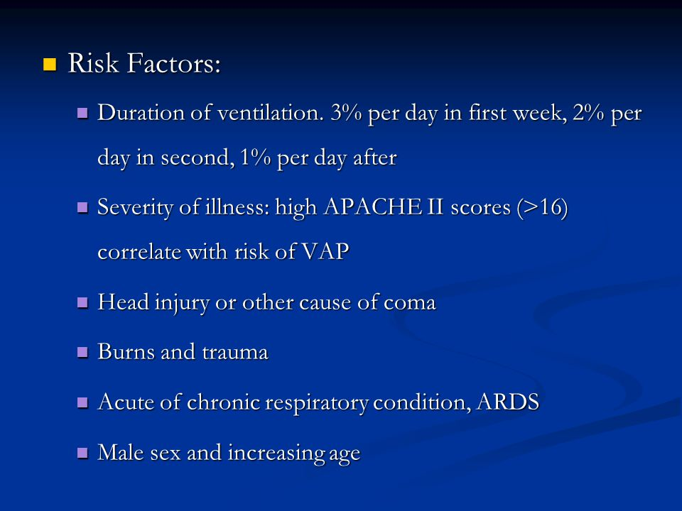 Risk Factors: Duration of ventilation. 3% per day in first week, 2% per day in second, 1% per day after.