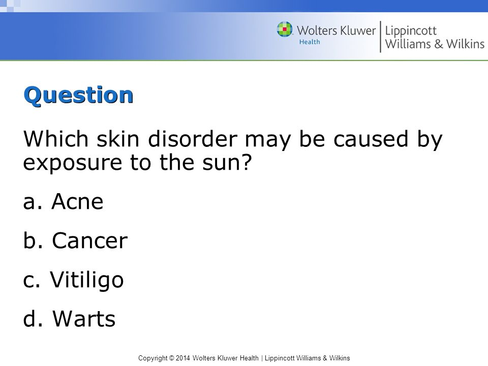 Question Which skin disorder may be caused by exposure to the sun a. Acne. b. Cancer. c. Vitiligo.
