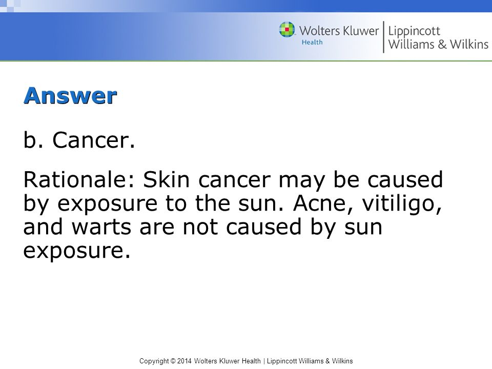 Answer b. Cancer. Rationale: Skin cancer may be caused by exposure to the sun.