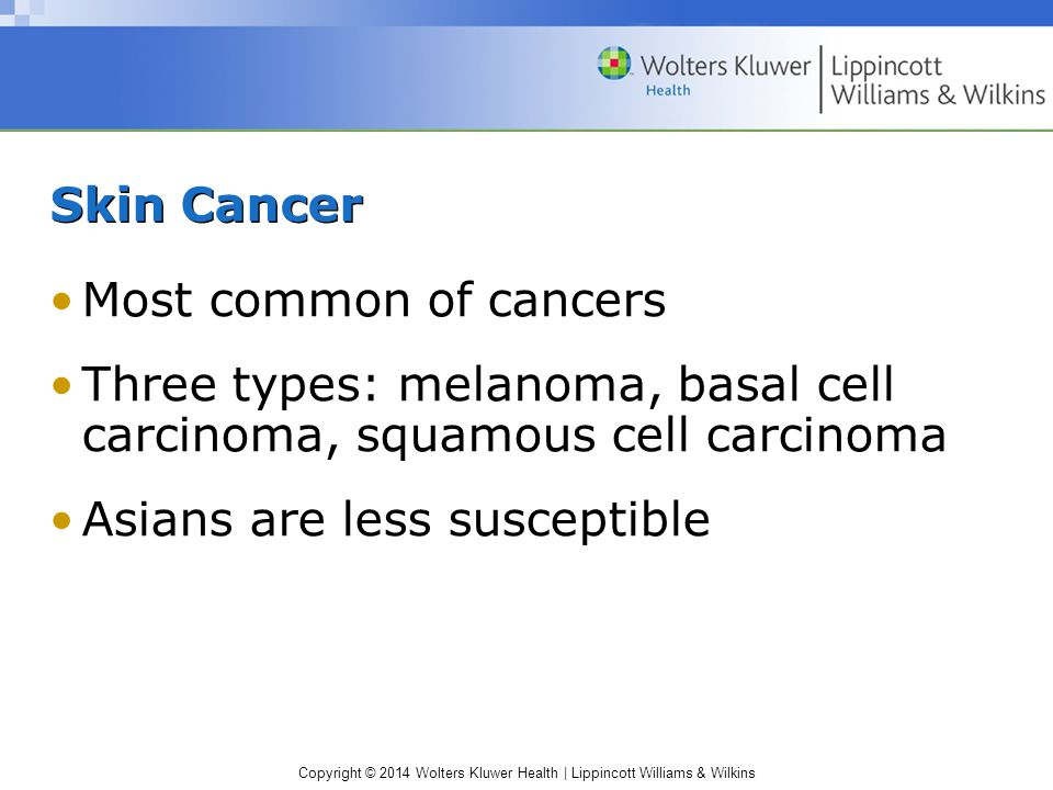 Skin Cancer Most common of cancers. Three types: melanoma, basal cell carcinoma, squamous cell carcinoma.