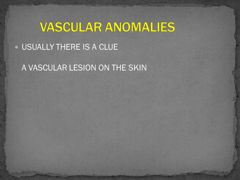 VASCULAR ANOMALIES USUALLY THERE IS A CLUE A VASCULAR LESION ON THE SKIN