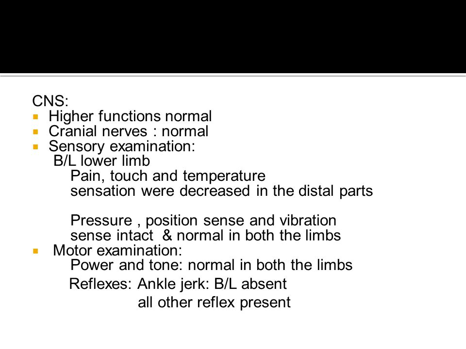 CNS: Higher functions normal. Cranial nerves : normal. Sensory examination: B/L lower limb. Pain, touch and temperature.