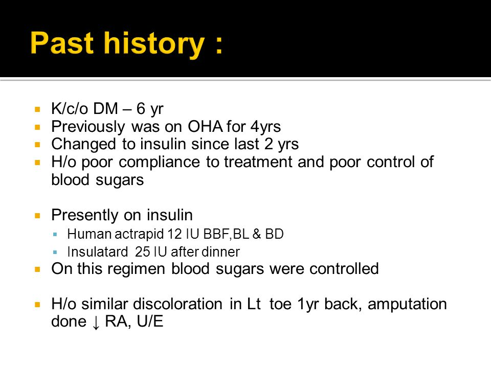 Past history : K/c/o DM – 6 yr Previously was on OHA for 4yrs