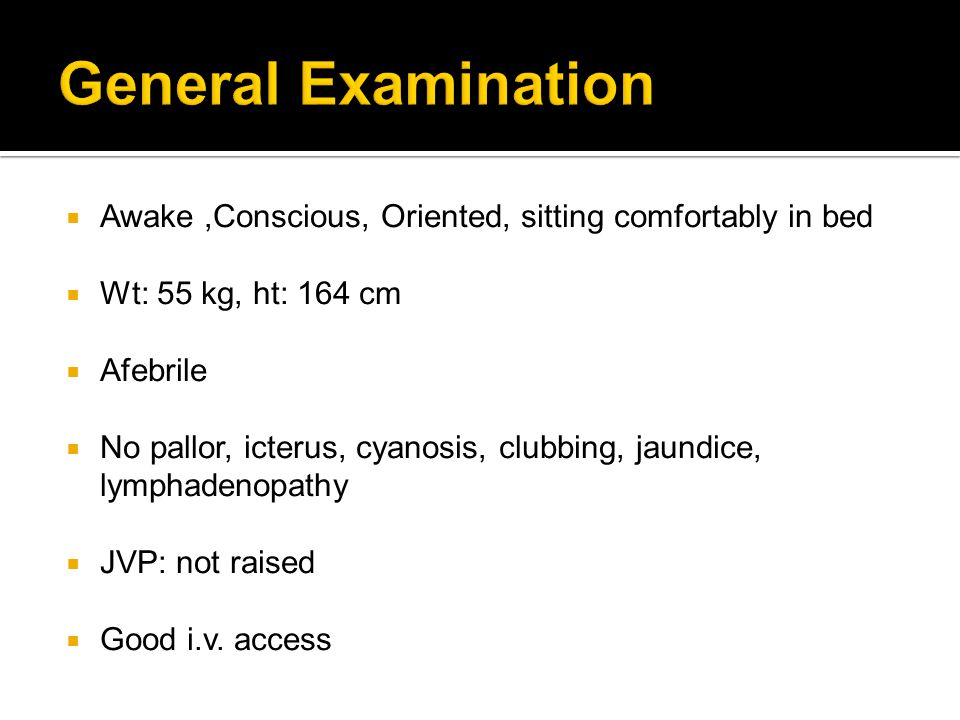 General Examination Awake ,Conscious, Oriented, sitting comfortably in bed. Wt: 55 kg, ht: 164 cm.