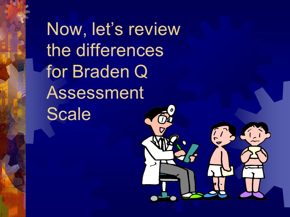 Now, let's review the differences for Braden Q Assessment Scale