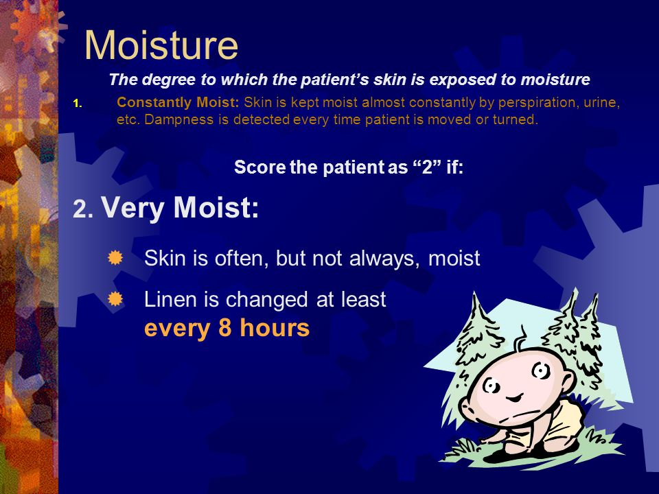 The degree to which the patient's skin is exposed to moisture