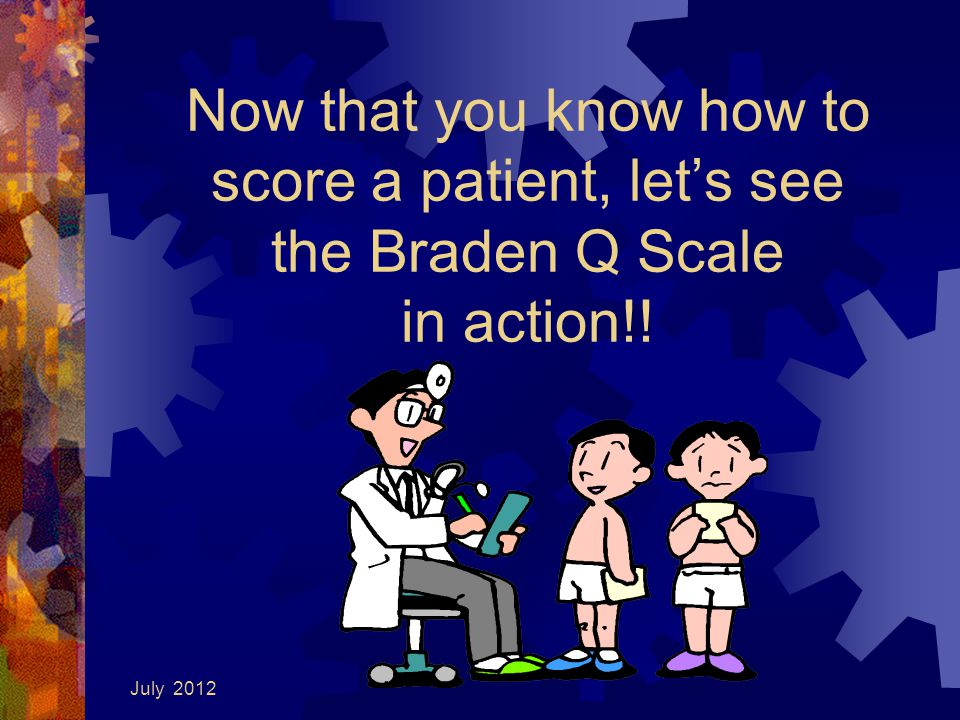4/15/2017 Now that you know how to score a patient, let's see the Braden Q Scale in action!.