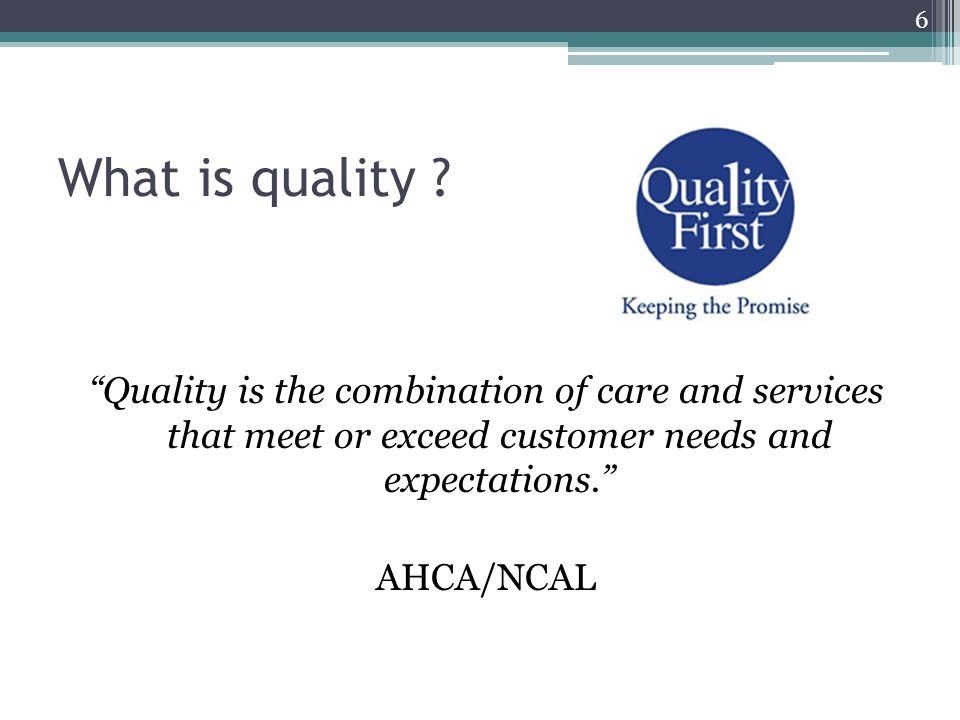 What is quality Quality is the combination of care and services that meet or exceed customer needs and expectations.