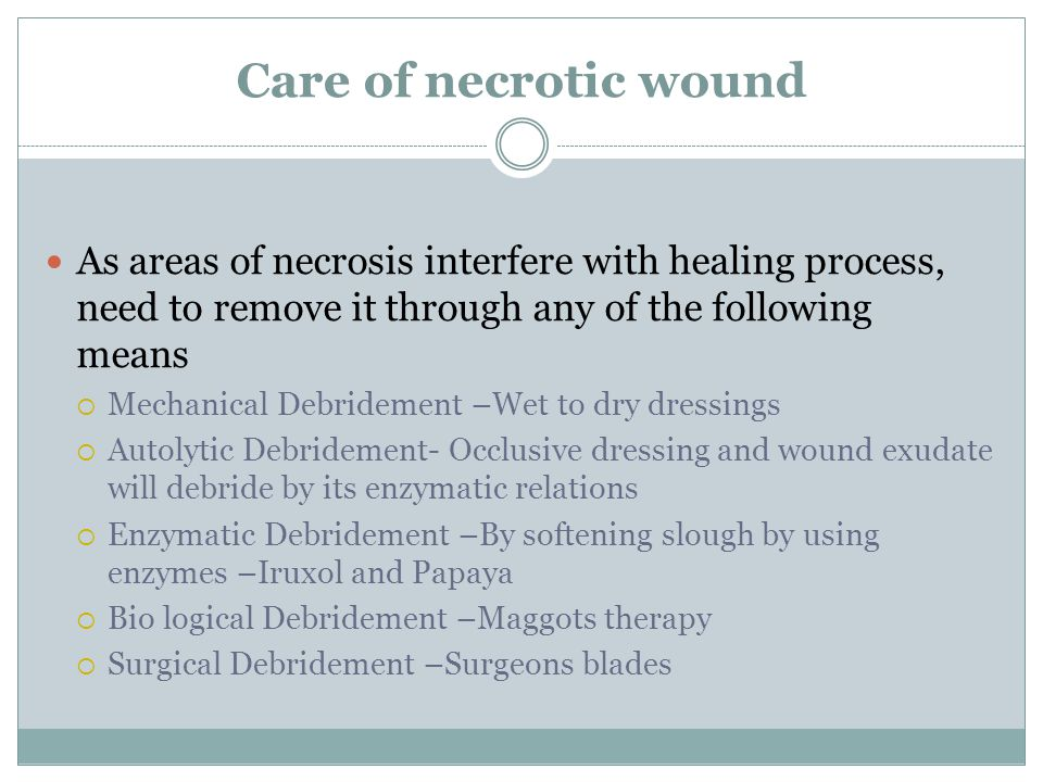 Care of necrotic wound As areas of necrosis interfere with healing process, need to remove it through any of the following means.