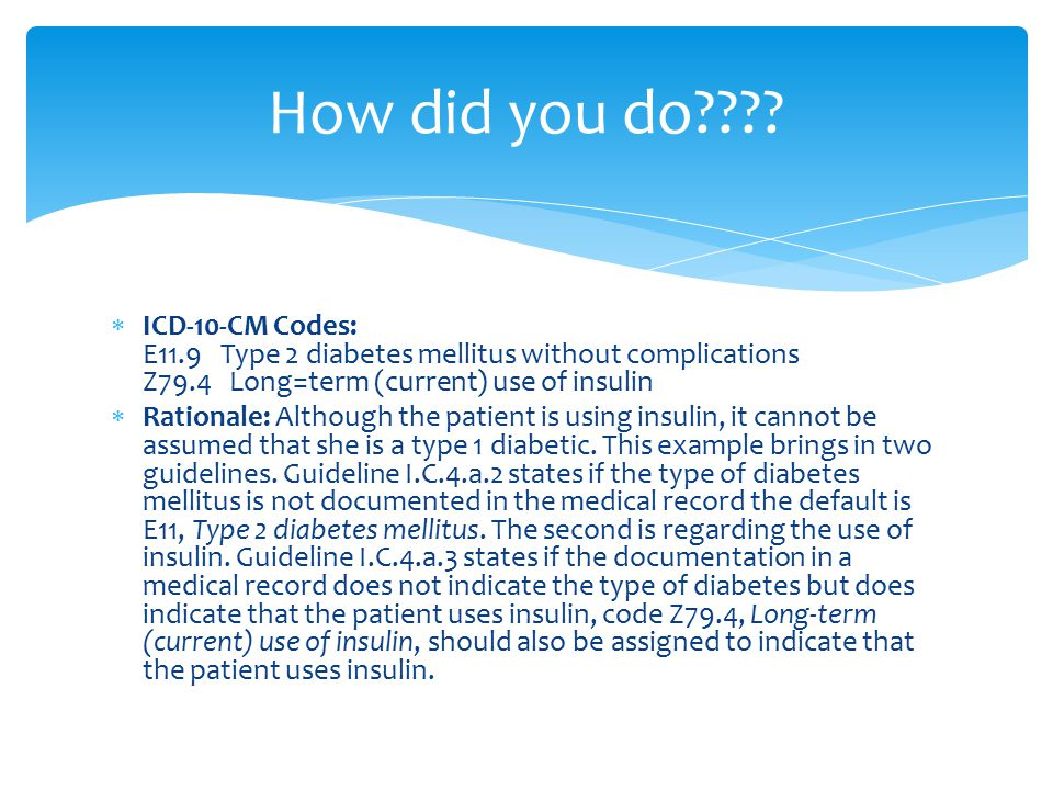 How did you do ICD-10-CM Codes: E11.9 Type 2 diabetes mellitus without complications Z79.4 Long=term (current) use of insulin.