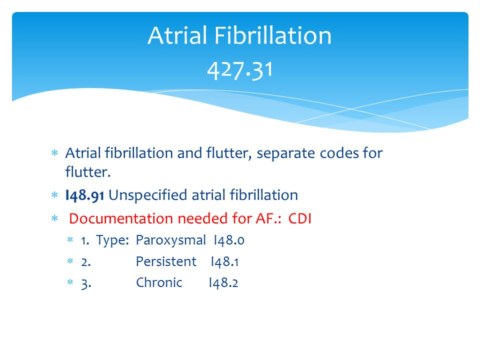Atrial Fibrillation 427.31 Atrial fibrillation and flutter, separate codes for flutter. I48.91 Unspecified atrial fibrillation.