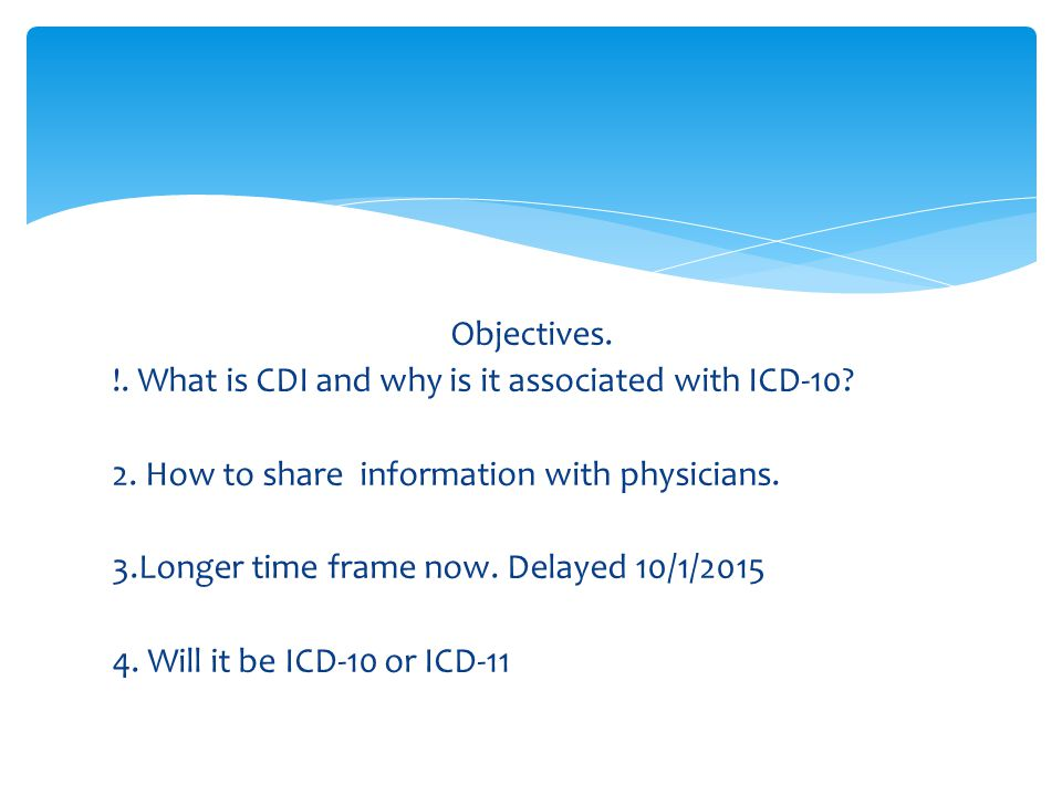Objectives. What is CDI and why is it associated with ICD-10. 2