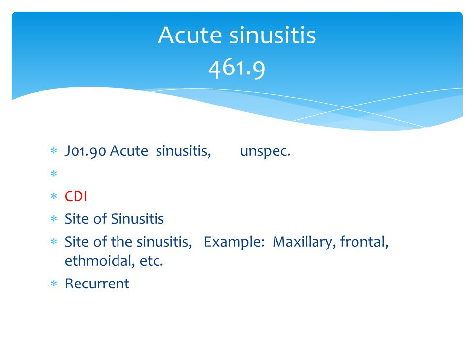 Acute sinusitis 461.9 J01.90 Acute sinusitis, unspec. CDI