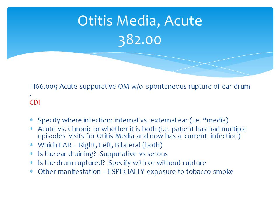 Otitis Media, Acute 382.00 H66.009 Acute suppurative OM w/o spontaneous rupture of ear drum . CDI.