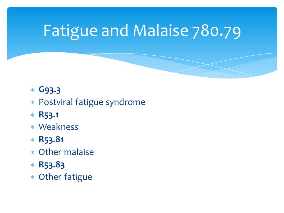 Fatigue and Malaise 780.79 G93.3 Postviral fatigue syndrome R53.1