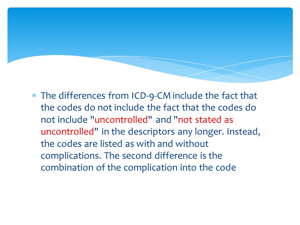 The differences from ICD-9-CM include the fact that the codes do not include the fact that the codes do not include uncontrolled and not stated as uncontrolled in the descriptors any longer.
