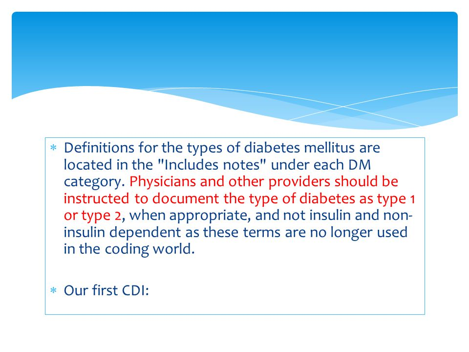 Definitions for the types of diabetes mellitus are located in the Includes notes under each DM category. Physicians and other providers should be instructed to document the type of diabetes as type 1 or type 2, when appropriate, and not insulin and non-insulin dependent as these terms are no longer used in the coding world.
