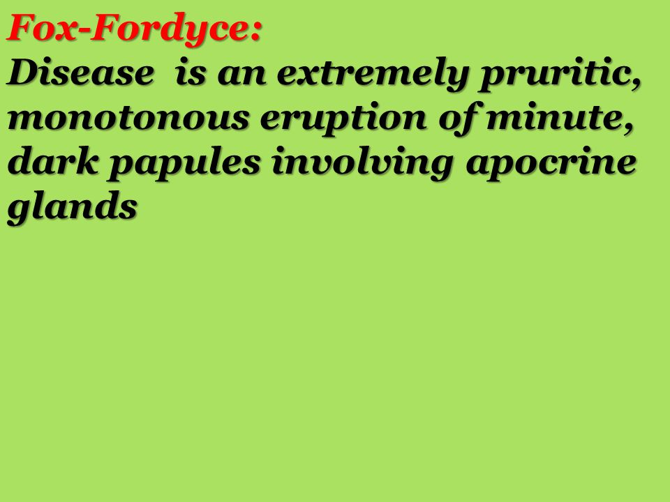 Fox-Fordyce: Disease is an extremely pruritic, monotonous eruption of minute, dark papules involving apocrine glands.