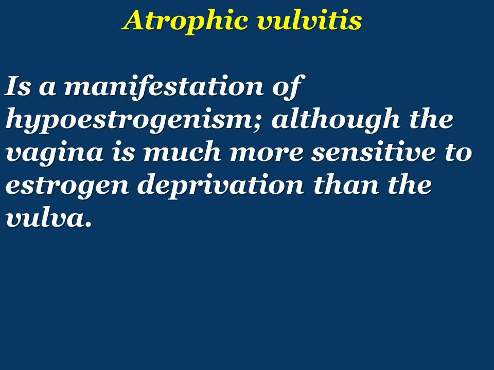 Atrophic vulvitis Is a manifestation of hypoestrogenism; although the vagina is much more sensitive to estrogen deprivation than the vulva.