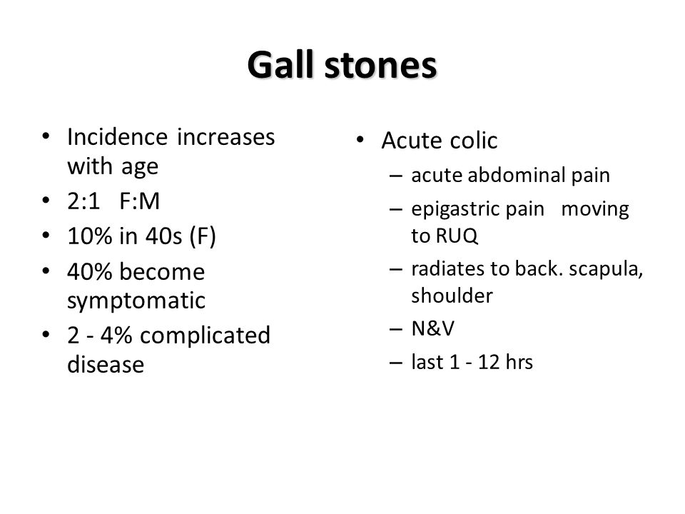 Gall stones Incidence increases with age 2:1 F:M 10% in 40s (F)