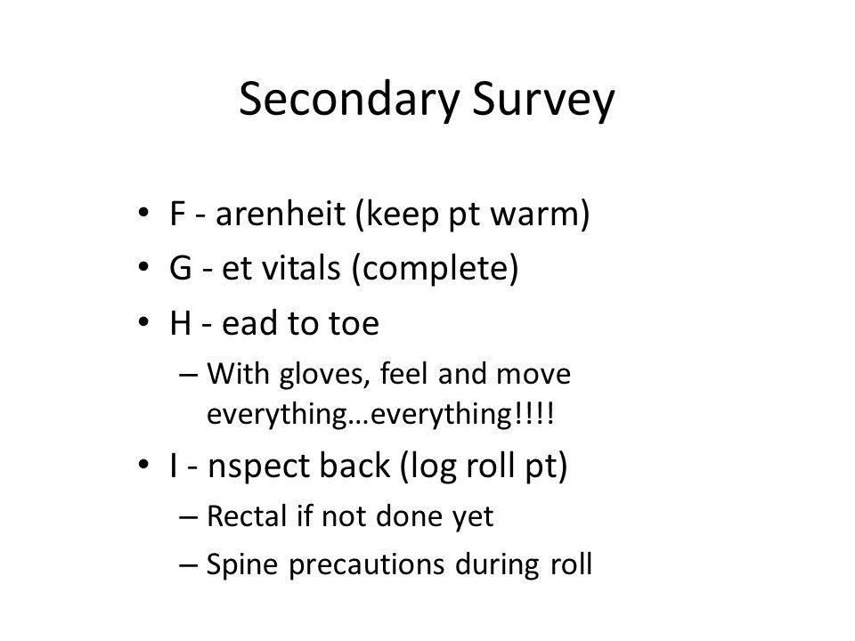 Secondary Survey F - arenheit (keep pt warm) G - et vitals (complete)