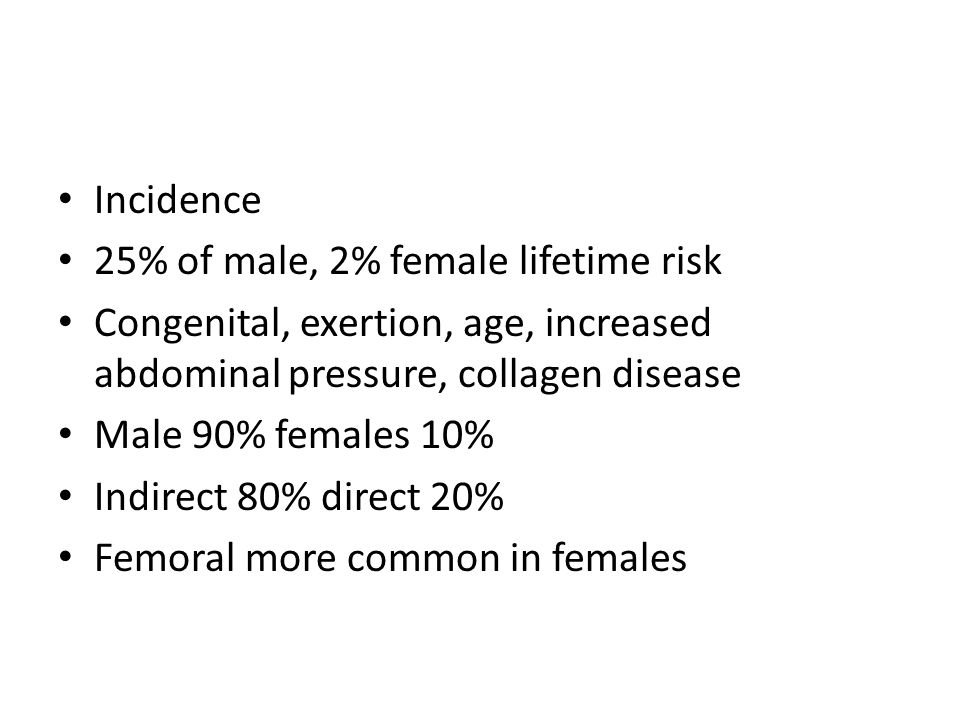 Incidence 25% of male, 2% female lifetime risk. Congenital, exertion, age, increased abdominal pressure, collagen disease.