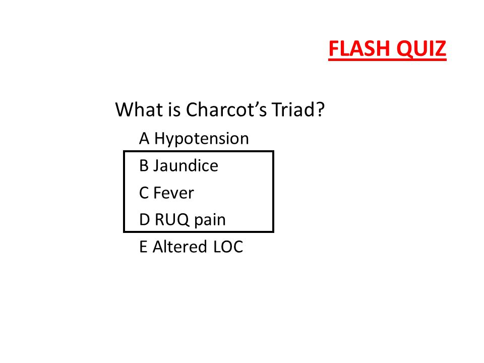 FLASH QUIZ What is Charcot's Triad A Hypotension B Jaundice C Fever