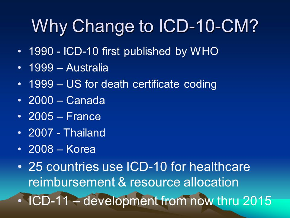 Why Change to ICD-10-CM 1990 - ICD-10 first published by WHO. 1999 – Australia. 1999 – US for death certificate coding.