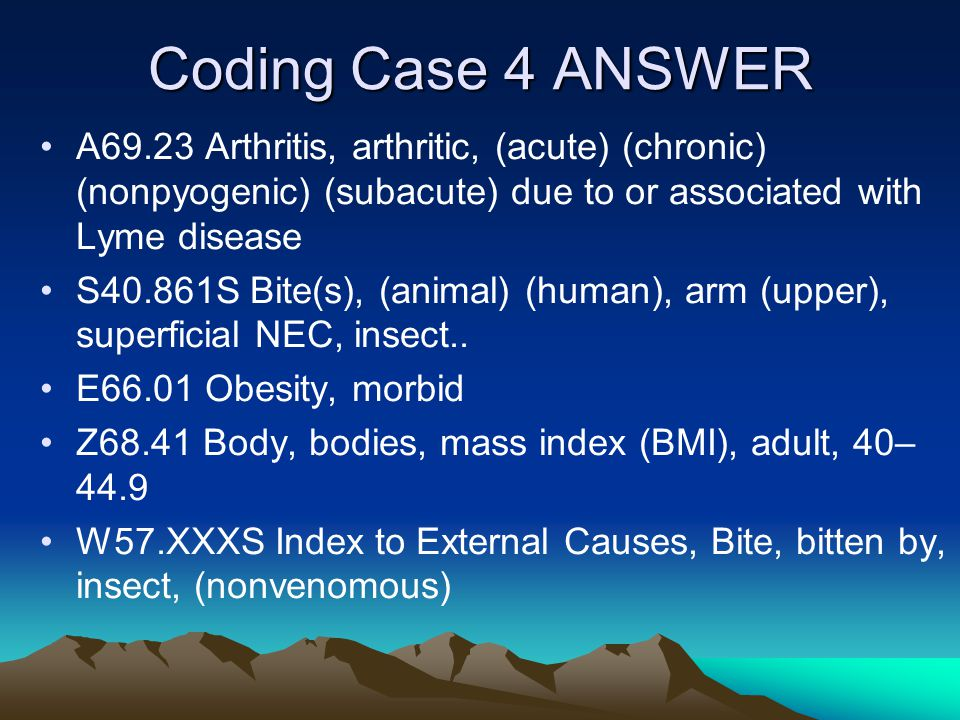 Coding Case 4 ANSWER A69.23 Arthritis, arthritic, (acute) (chronic) (nonpyogenic) (subacute) due to or associated with Lyme disease.