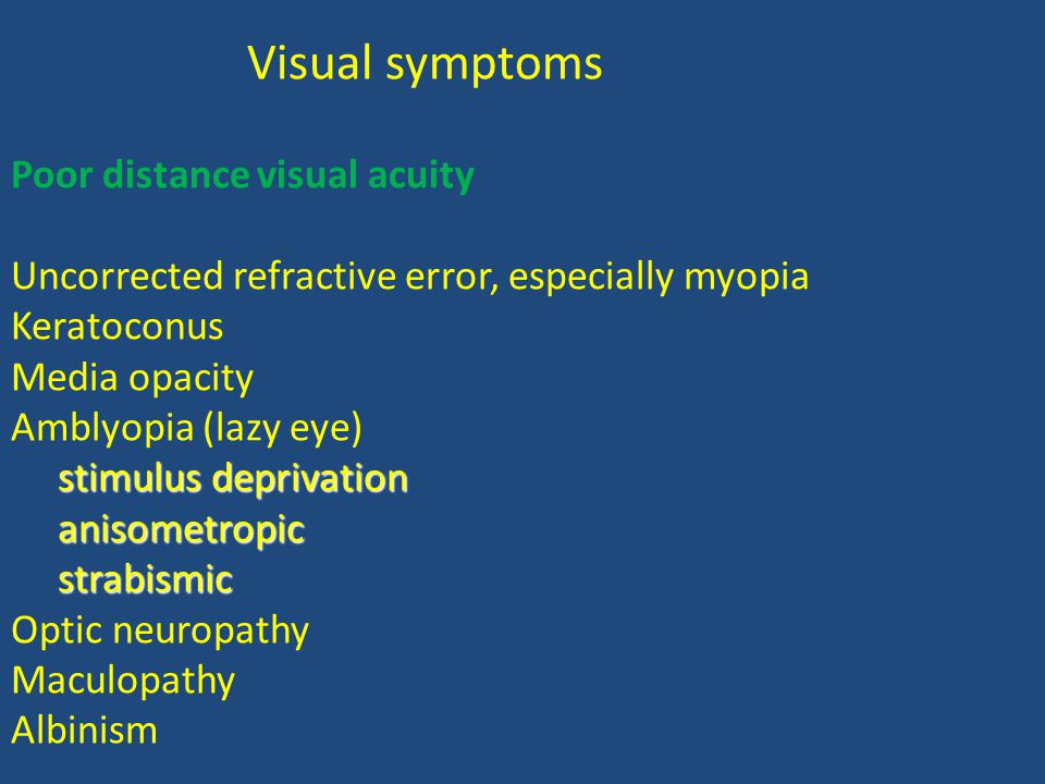 Visual symptoms Poor distance visual acuity Uncorrected refractive error, especially myopia Keratoconus Media opacity Amblyopia (lazy eye) stimulus deprivation anisometropic strabismic Optic neuropathy Maculopathy Albinism