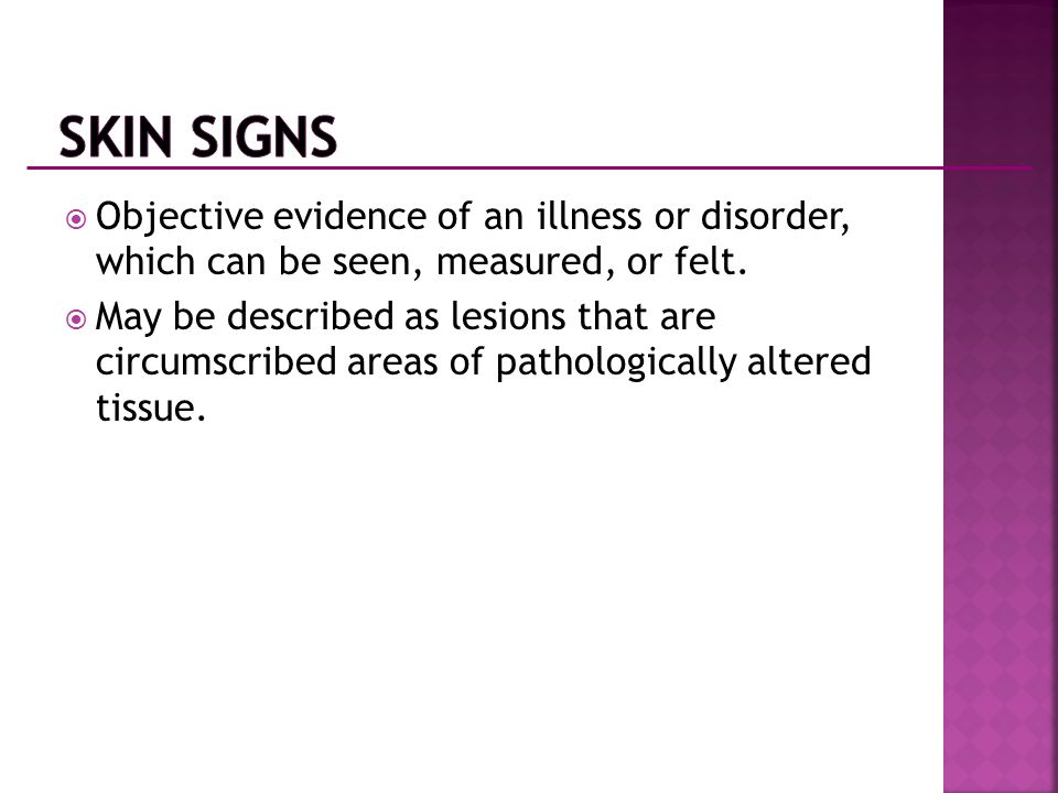 Skin Signs Objective evidence of an illness or disorder, which can be seen, measured, or felt.