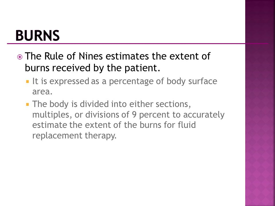 Burns The Rule of Nines estimates the extent of burns received by the patient. It is expressed as a percentage of body surface area.