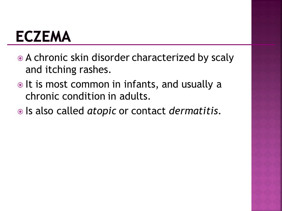 Eczema A chronic skin disorder characterized by scaly and itching rashes. It is most common in infants, and usually a chronic condition in adults.
