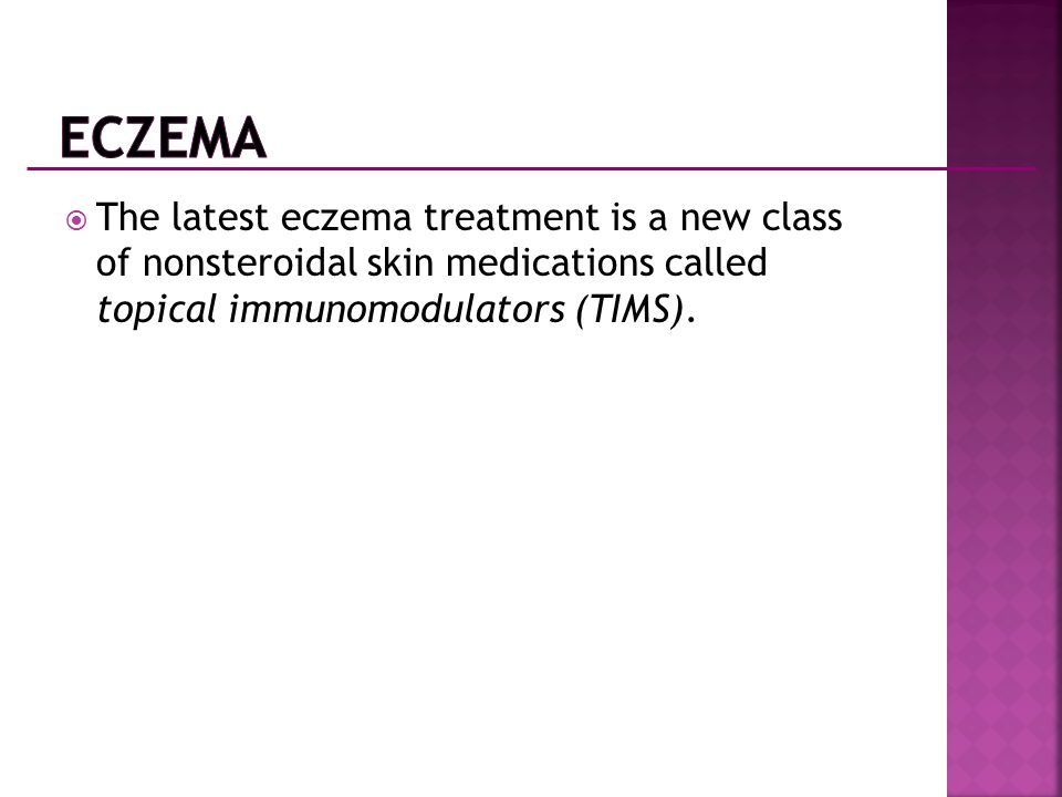 Eczema The latest eczema treatment is a new class of nonsteroidal skin medications called topical immunomodulators (TIMS).