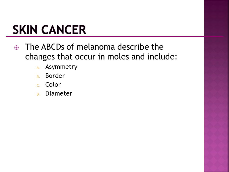 Skin Cancer The ABCDs of melanoma describe the changes that occur in moles and include: Asymmetry.