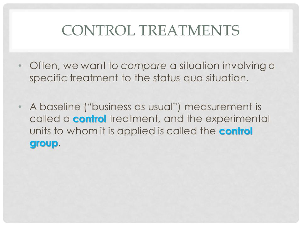 Control Treatments Often, we want to compare a situation involving a specific treatment to the status quo situation.