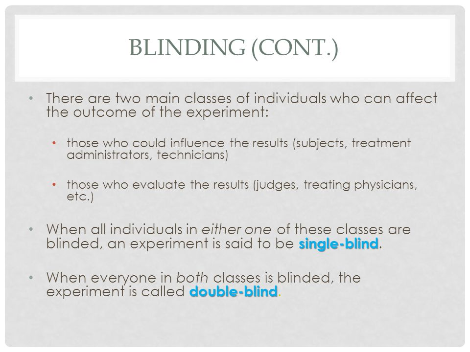 Blinding (cont.) There are two main classes of individuals who can affect the outcome of the experiment: