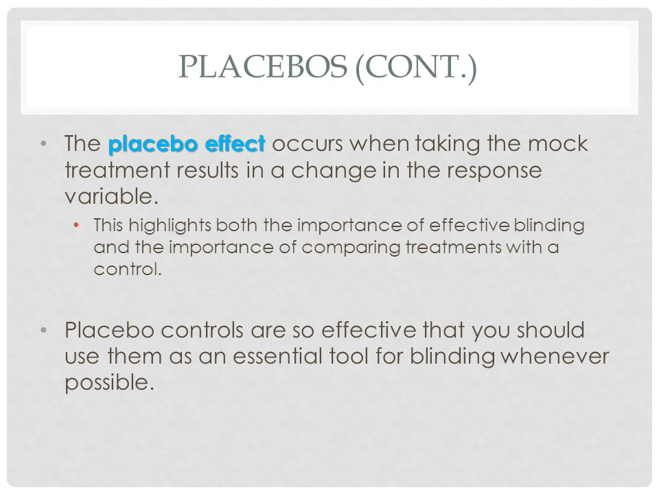 Placebos (cont.) The placebo effect occurs when taking the mock treatment results in a change in the response variable.