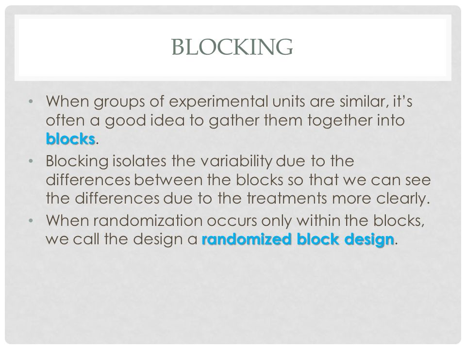 Blocking When groups of experimental units are similar, it's often a good idea to gather them together into blocks.