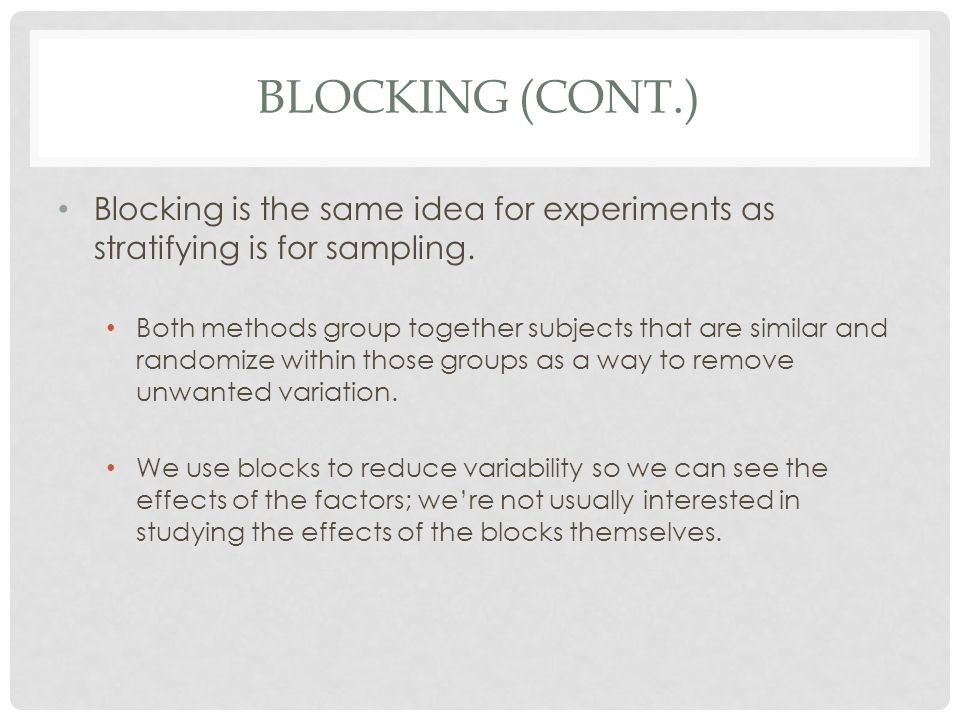 Blocking (cont.) Blocking is the same idea for experiments as stratifying is for sampling.