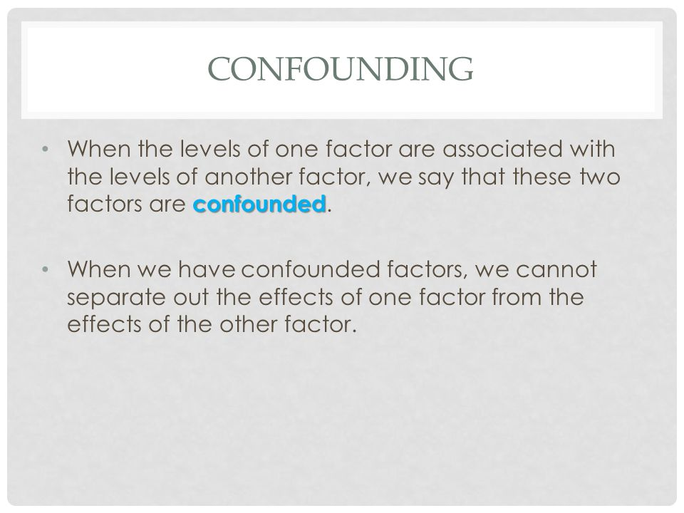 Confounding When the levels of one factor are associated with the levels of another factor, we say that these two factors are confounded.