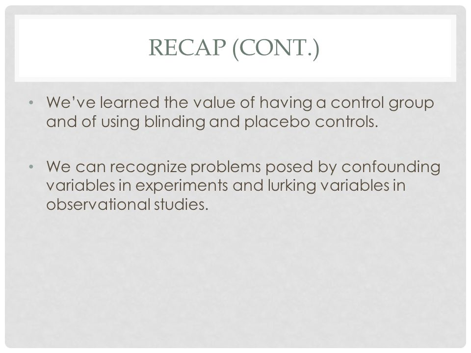Recap (cont.) We've learned the value of having a control group and of using blinding and placebo controls.