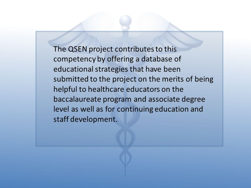 The QSEN project contributes to this competency by offering a database of educational strategies that have been submitted to the project on the merits of being helpful to healthcare educators on the baccalaureate program and associate degree level as well as for continuing education and staff development.