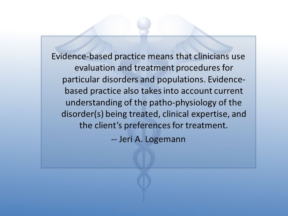 Evidence-based practice means that clinicians use evaluation and treatment procedures for particular disorders and populations. Evidence-based practice also takes into account current understanding of the patho-physiology of the disorder(s) being treated, clinical expertise, and the client's preferences for treatment.