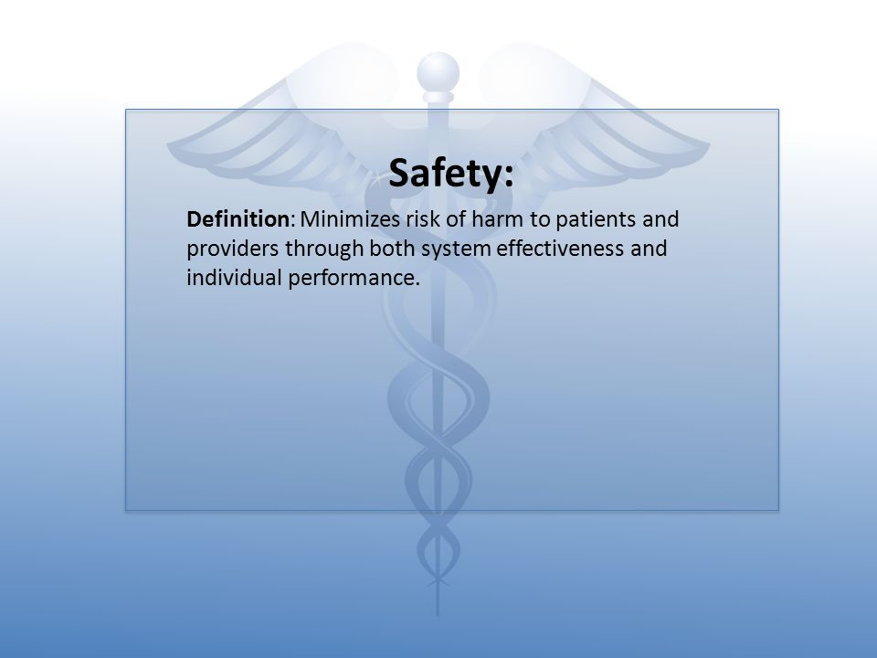 Safety: Definition: Minimizes risk of harm to patients and providers through both system effectiveness and individual performance.