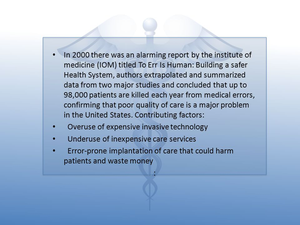 In 2000 there was an alarming report by the institute of medicine (IOM) titled To Err Is Human: Building a safer Health System, authors extrapolated and summarized data from two major studies and concluded that up to 98,000 patients are killed each year from medical errors, confirming that poor quality of care is a major problem in the United States. Contributing factors: