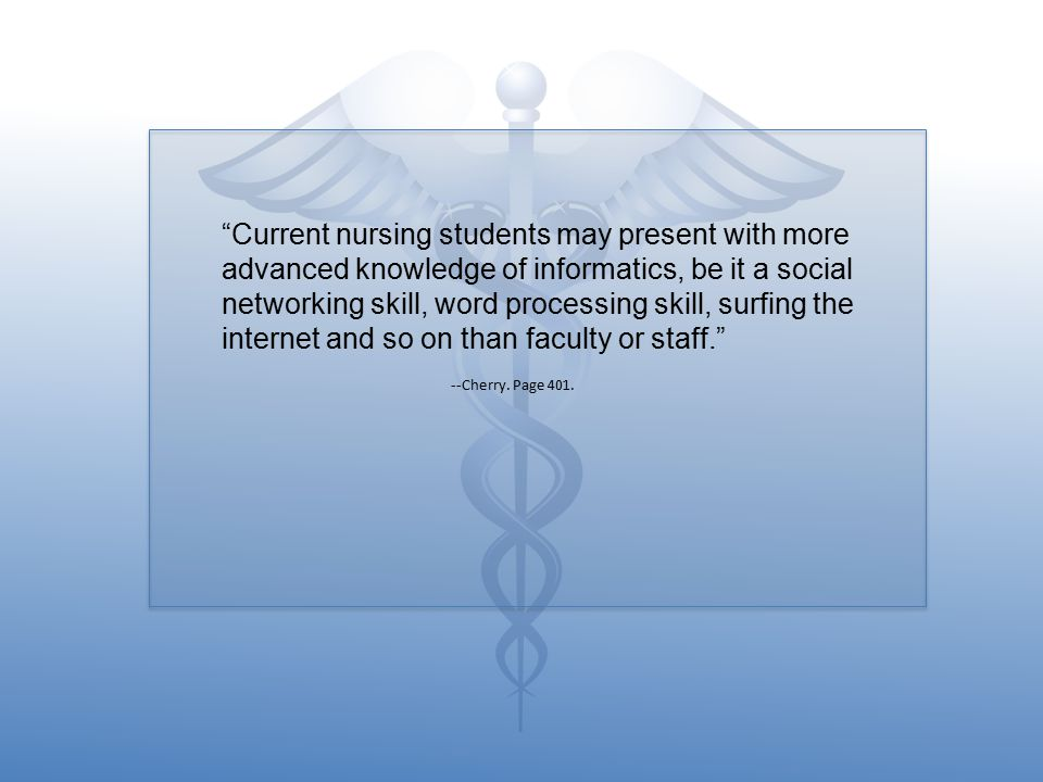 Current nursing students may present with more advanced knowledge of informatics, be it a social networking skill, word processing skill, surfing the internet and so on than faculty or staff.