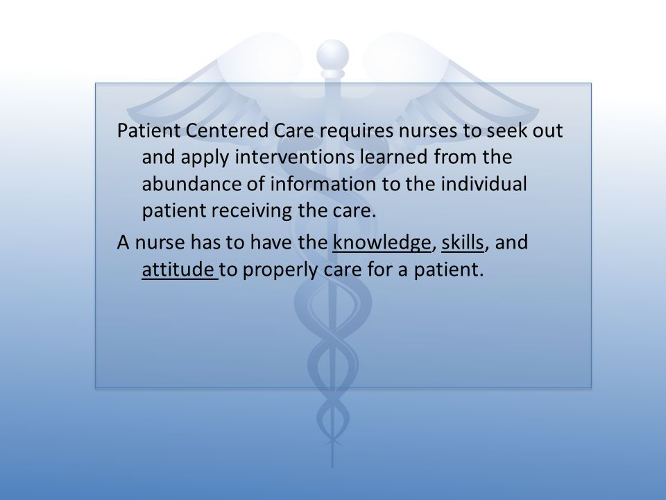 Patient Centered Care requires nurses to seek out and apply interventions learned from the abundance of information to the individual patient receiving the care.
