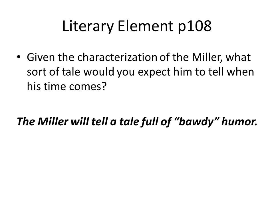 Literary Element p108 Given the characterization of the Miller, what sort of tale would you expect him to tell when his time comes